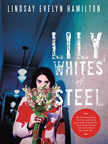 Evelyn Lily - Lily Whites of Steel: The Bittersweet Journey of Two Lost Souls into the Unseen Realms of Spirituality....Where the Line Between Truth and Madness Is Surprisingly Thin.