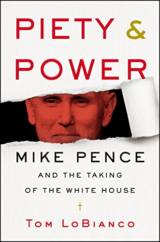 Piety & Power: Mike Pence and the Taking of the White House by [LoBianco, Tom]