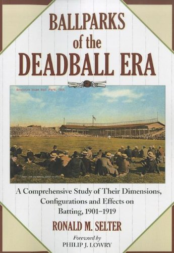 Read Online Ballparks of the Deadball Era: A Comprehensive Study of Their Dimensions, Configurations and Effects on Batting, 1901-1919 pdf epub