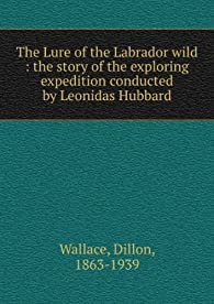 The lure of the Labrador wild : the story of the exploring expedition conducted by Leonidas Hubbard, Jr par Dillon Wallace