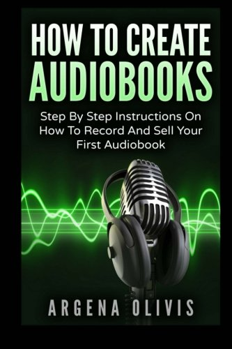 How To Create Audiobooks: Step By Step Instructions On How To Record And Sell Your First Audiobook by CreateSpace Independent Publishing Platform