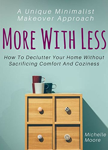 More With Less: How To Declutter Your Home Without Sacrificing Comfort And Coziness – A Unique Minimalist Makeover Approach cover