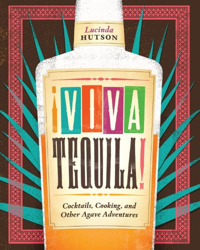 ¡Viva Tequila!: Cocktails, Cooking, and Other Agave Adventures by Lucinda Hutson