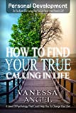 How to Find Your True Calling in Life (Personal Development Book): How to Be Happy, Feeling Good, Self Esteem, Positive Thinking, Mental Health