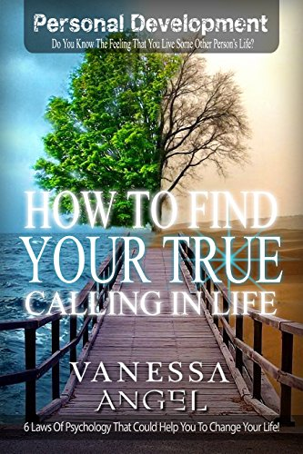 How to Find Your True Calling in Life (Personal Development Book): How to Be Happy, Feeling Good, Self Esteem, Positive Thinking, Mental Health (Live A Life Worthy Of Your Calling)