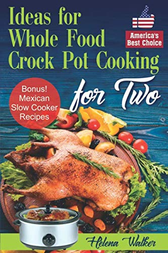 Ideas for Whole Food Crock Pot Cooking: Easy to Make Crock Pot Meals for Two. Best Slow Cooker Recipes (Slow Cooking Recipes for Chicken, Beef, Pork, Chili and Pot Roast. Mexican Slow Cooker Recipes)