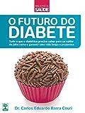 O futuro do diabete: Tudo o que o diabético precisa saber para se cuidar do jeito certo e garantir uma vida longa e prazerosa
