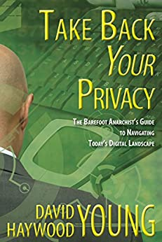 Take Back Your Privacy: The Barefoot Anarchist's Guide to Navigating Today's Digital Landscape by [Young, David Haywood]