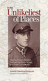 In the Unlikeliest of Places: How Nachman Libeskind Survived the Nazis, Gulags, and Soviet Communism (Life Writing) by [Berkovits, Annette Libeskind]