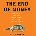 The End of Money: Counterfeiters, Preachers, Techies, Dreamers--and the Coming Cashless Society | David Wolman