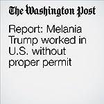 Report: Melania Trump worked in U.S. without proper permit | Rosalind S. Helderman,Mary Jordan