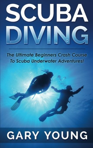 Scuba Diving: The Ultimate Beginners Crash Course To Scuba Underwater Adventures! [Gary Young] (Tapa Blanda)