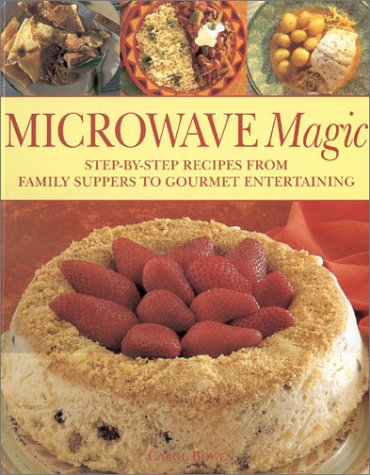 Microwave Magic: Step-by-Step Recipes from Family Suppers to Gourmet Entertaining by Carol Bowen