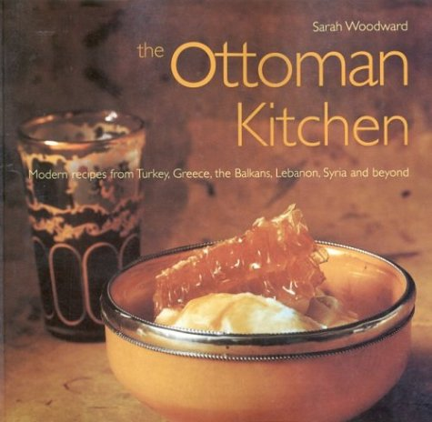 Ottoman Kitchen: Modern Recipes from Turkey, Greece, the Balkans, Lebanon, Syria and Beyond (Cookbooks) by Sarah Woodward, Surah Woodward, David Spillman