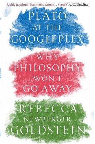 Plato at the Googleplex: Why Philosophy Won't Go Away by Rebecca Newberger Goldstein (2015-08-06)