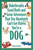 Unbelievably Good Deals and Great Adventures That You Absolutely Can't Get Unless You're a Dog, Darlene Arden, 0071421033