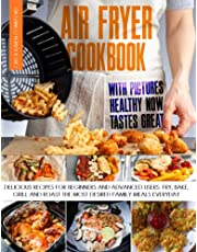 Air Fryer Cookbook with Pictures: Healthy Now Tastes Great - Delicious Recipes for Beginners and Advanced Users. Fry, Bake, Grill and Roast the Most Desired Family Meals Everyday