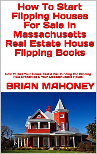 How To Start Flipping Houses For Sale In Massachusetts Real Estate House Flipping Books: How To Sell Your House Fast & Get Funding For Flipping REO Properties & Your Massachusetts House