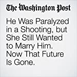 He Was Paralyzed in a Shooting, but She Still Wanted to Marry Him. Now That Future Is Gone. | Petula Dvorak