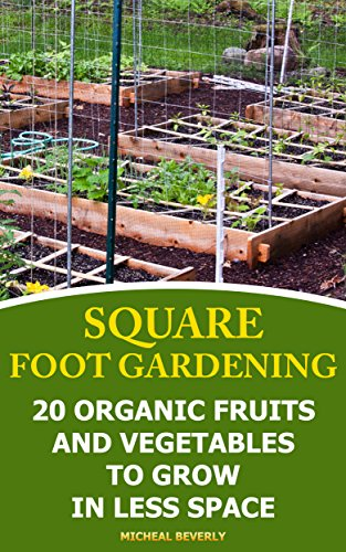 Square Foot Gardening: 20 Organic Fruits and Vegetables To Grow in Less Space: (Gardening Books, Better Homes Gardens) by [Beverly, Micheal ]