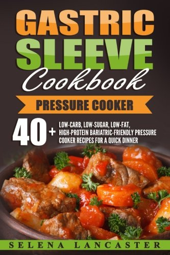Gastric Sleeve Cookbook: PRESSURE COOKER ? 40+ Bariatric-Friendly Pressure Cooker Chicken, Beef, Pork, Fish and Seafood Recipes for Post-Weight Loss ... Bariatric Cookbook Series) (Volume 7)