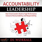 Accountability Leadership: How Great Leaders Build a High Performance Culture of Accountability and Responsibility | Di Worrall