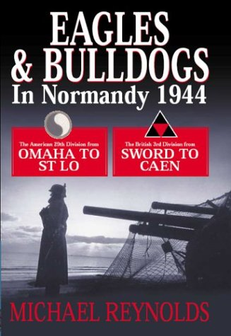 Eagles and Bulldogs in Normandy, 1944: The American 29th Infantry Division from Omaha Beach to St Lo and the British 3rd Infantry Division from Sword Michael Frank Reynolds