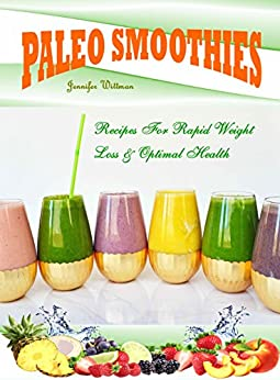 Paleo Smoothies: Recipes For Rapid Weight Loss & Optimal Health by [Wittman, Jennifer]