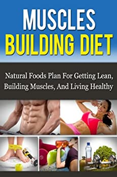 Muscle Building Diet: Natural Foods Plan For Getting Lean, Building Muscle, And Living Healthy (Muscle Building Nutrition) by [Born, Daniel]