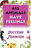 All Animals Have Feelings, Dustena Johnson, 1451228392