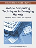 Mobile Computing Techniques in Emerging Markets : Systems, Applications and Services, A.V. Senthil Kumar, 1466600802