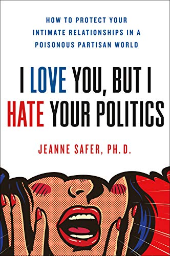 Book Cover: I Love You, but I Hate Your Politics: How to Protect Your Intimate Relationships in a Poisonous Partisan World
