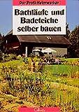 Der Profi-Heimwerker: Bachläufe und Badeteiche selber bauen: Planung, Gestaltung, Ausführung