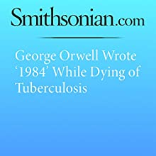 George Orwell Wrote '1984' While Dying of Tuberculosis Other by Kat Eschner Narrated by Mark Schectman