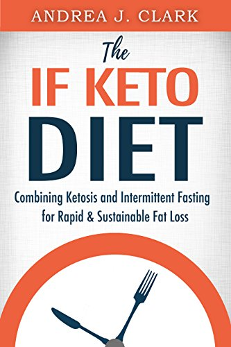 The IF Keto Diet: Combining Ketosis and Intermittent Fasting for Rapid & Sustainable Fat Loss (Easy Fasting Guides Book 2) by [J. Clark, Andrea]