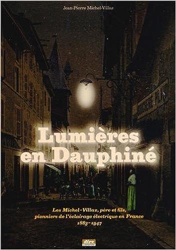 Ebook téléchargement en ligne Lumières en Dauphiné : Les Michel-Villaz, père et fils, pionniers de l'éclairage électrique en France, 1833-1947 by Jean-Pierre Michel-Villaz PDF