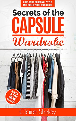 Secrets of the Capsule Wardrobe: : How to Find Your Personal Style and Build Your Dream Wardrobe
