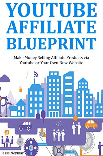YOUTUBE AFFILIATE BLUEPRINT: Make Money Selling Affiliate Products via Youtube or Your Own New Website