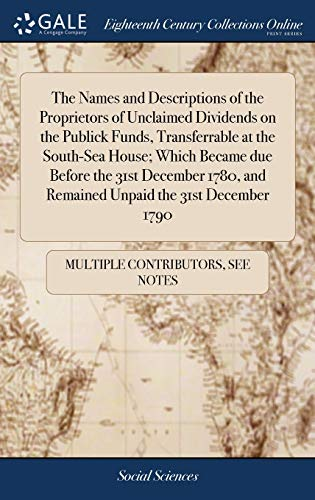 The Names and Descriptions of the Proprietors of Unclaimed Dividends on the Publick Funds, Transferrable at the South-Sea House; Which Became due ... and Remained Unpaid the 31st December 1790