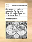 Sermons on Various Subjects by the Late Rev Mr John Downes, John Downes, 1140705970