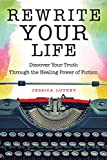 Rewrite Your Life: Discover Your Truth Through the Healing Power of Fiction (How to Write a Book, for Readers of Save…