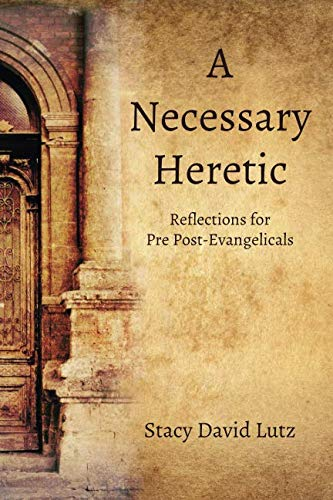 A Necessary Heretic: Reflections for Pre Post-Evangelicals