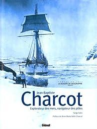 Jean-Baptiste Charcot : Explorateur des mers, navigateur des pôles par Serge Kahn