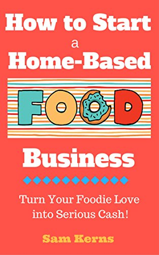 Artisan Food - How to Start a Home-Based Food Business: Turn Your Foodie Love into Serious Cash with a Food Business Startup (Work from Home Series Book 3)