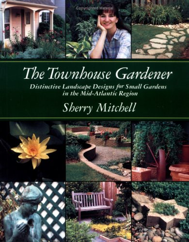 The Townhouse Gardener: Distinctive Landscape Designs for Small Gardens in the Mid-Atlantic Region