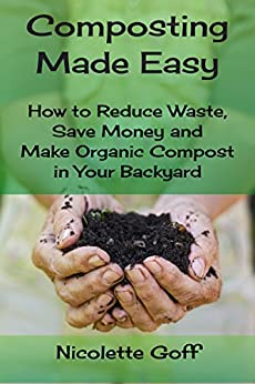 Composting Made Easy: How to Reduce Waste, Save Money and Make Natural Compost in Your Backyard by [Goff, Nicolette]