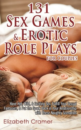 131 Sex Games & Erotic Role Plays for Couples: Have Hot, Wild, & Exciting Sex, Fulfill Your Sexual Fantasies, & Put the Spark Back in Your Relationship with These Naughty Scenarios (Dirty Things To Try With Your Boyfriend)