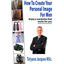 How To Create Your Personal Image - For Men: Enjoy A Wardrobe That Works For You by Tatyana Jacques (2014-01-18)