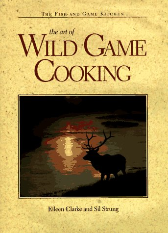 The Art of Wild Game Cooking (Fish and Game Kitchen) by Eileen Clarke, Sil Strung