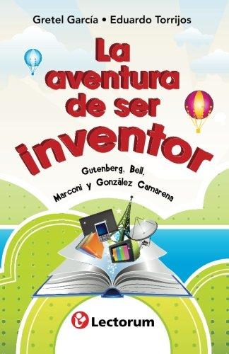 La aventura de ser inventor: Gutenberg, Bell, Marconi y Gonzalez Camarena (Spanish Edition) [Gretel Garcia - Eduardo Torrijos] (Tapa Blanda)